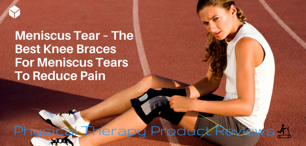 Meniscus Tear – The Best Knee Braces For Meniscus Tears To Reduce Pain And Improve Mobility