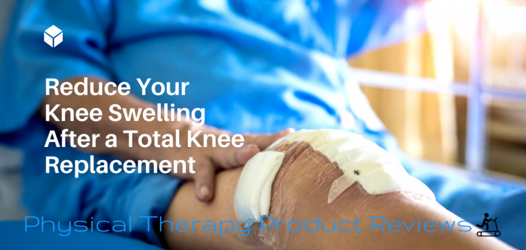 Reduce Your Knee Swelling After a Total Knee Replacement