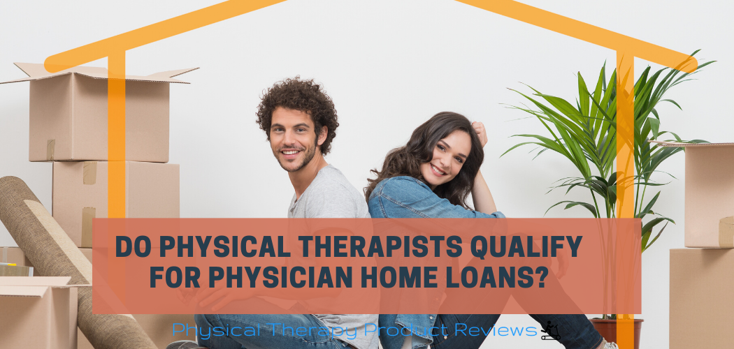 Do Physical Therapists Qualify for Physician Home Loans