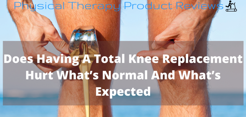 Does having a knee replacement hurt? a helpful guide