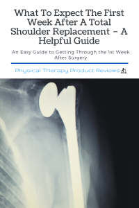 What To Expect The First Week After A Total Shoulder Replacement – A Helpful Guide
