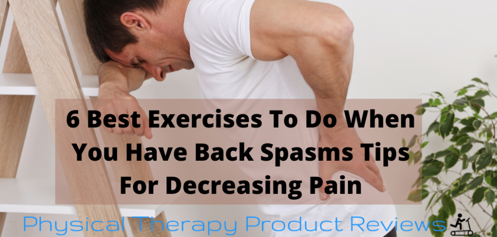 6 Best Exercises To Do When You Have Back Spasms Tips For Decreasing Pain