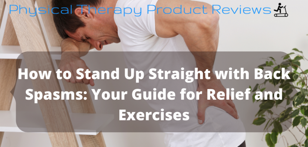 How to Stand Up Straight with Back Spasms Your Guide for Relief and Exercises
